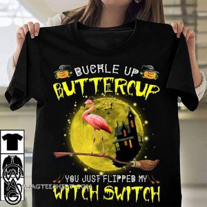 Buckle up buttercup you just flipped my witch switch flamingo shirt