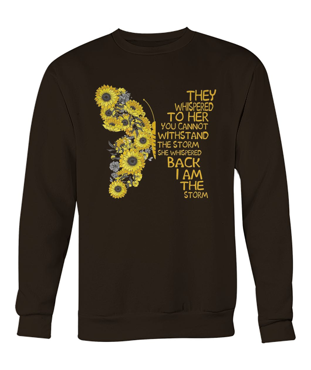 Butterfly they whispered to her you cannot withstand the storm she whispered back I am the storm crew neck sweatshirt