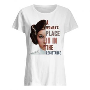 Carrie Fisher a woman's place is in the resistance women's shirt