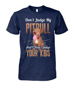 Don't judge my pitbull and I won't judge your kids unisex cotton tee