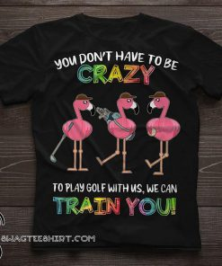 Flamingo you don't have to be crazy to play golf with us we can train you shirt