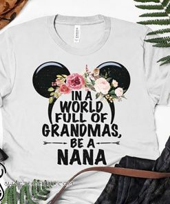 Floral in a world full of granmas be a nana mickey mouse shirt