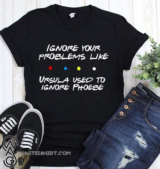 Friends tv show ignore your problems like ursula used to ignore phoebe shirt