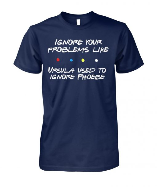 Friends tv show ignore your problems like ursula used to ignore phoebe unisex cotton tee
