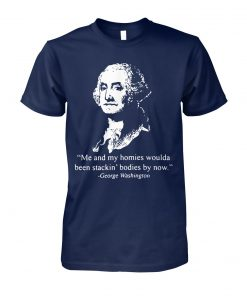 George washington me and my homies woulda been stakin' bodies by now unisex cotton tee