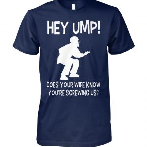 Hey ump does your wife know you're screwing us unisex cotton tee