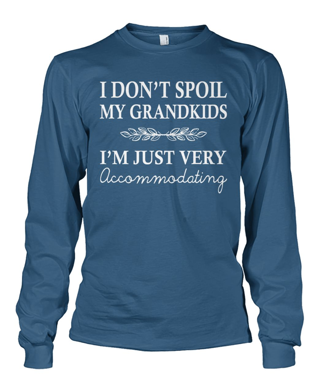 I don't spoil my grandkids I'm just very accommodating unisex long sleeve