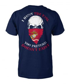 I hunt the evil you pretend doesn't exist marine corps unisex cotton tee
