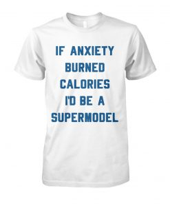 If anxiety burned calories I'd be a supermodel unisex cotton tee