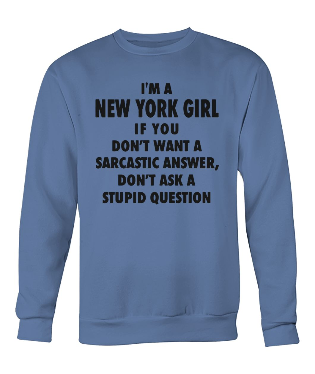 I'm an new york girl if you don't want a sarcastic answer don't ask a stupid question crew neck sweatshirt