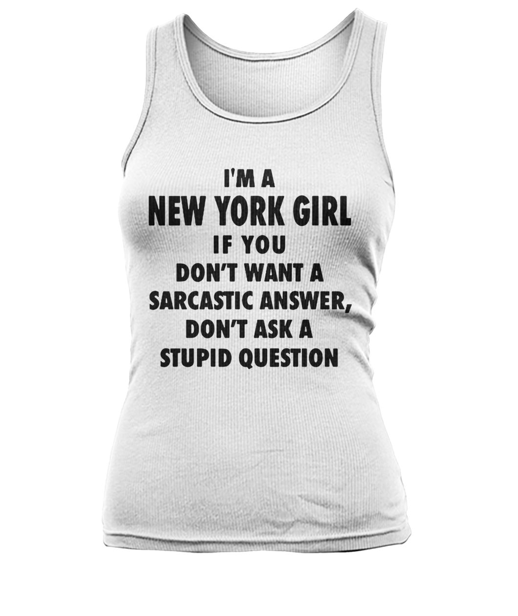I'm an new york girl if you don't want a sarcastic answer don't ask a stupid question women's tank top