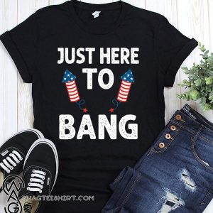 Just here to bang firework fourth of july shirt