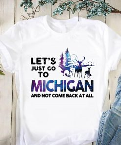 Let's just go to michigan and not come back at all shirt
