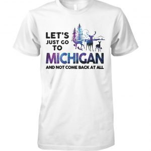 Let's just go to michigan and not come back at all unisex cotton tee