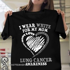 Lung cancer awareness I wear white for my mom shirt