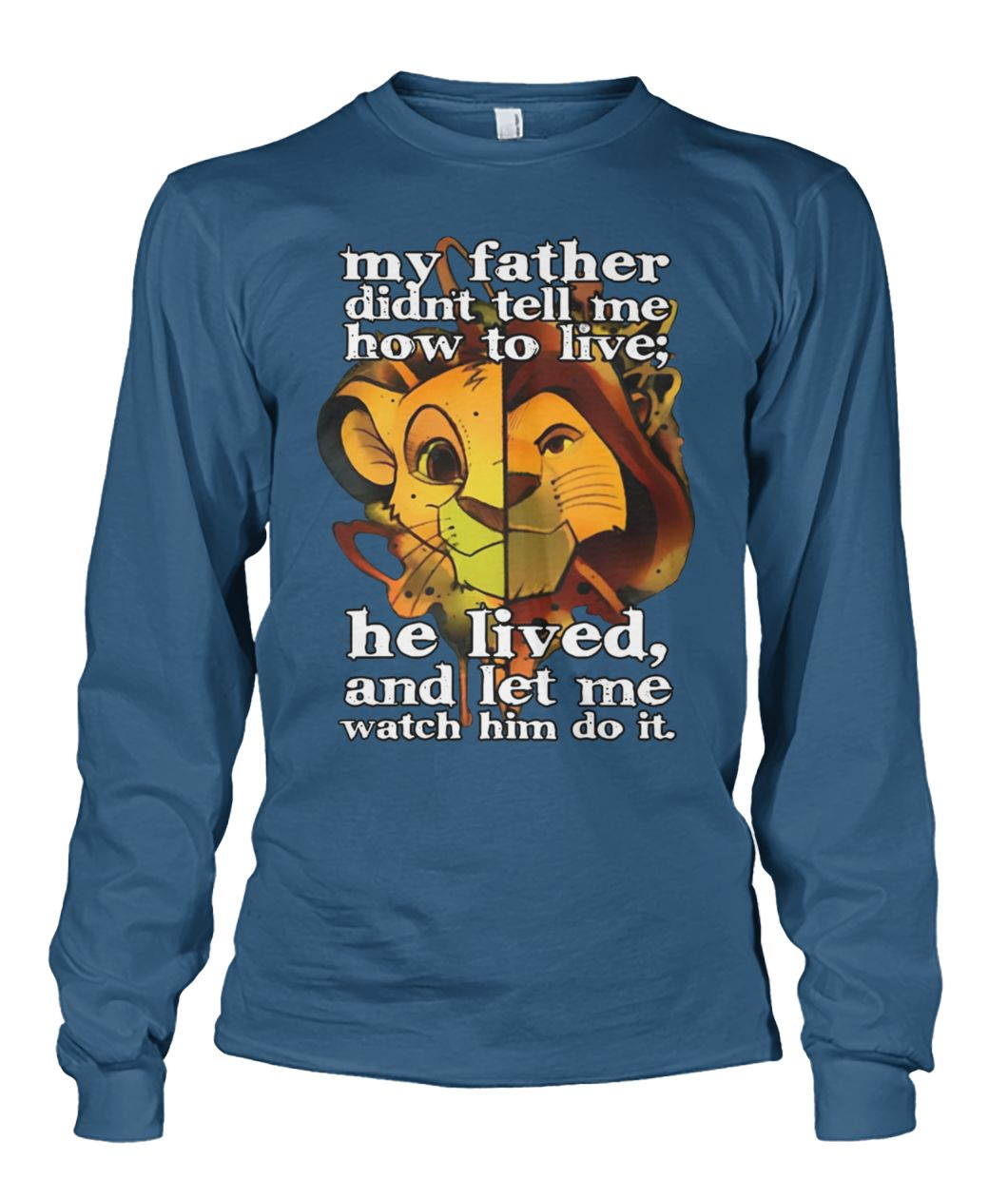 My father didn't tell me how to live he lived and let me watch him do it the lion king unisex long sleeve