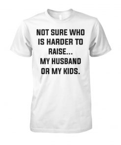 Not sure who is harder to raise my husband or my kids unisex cotton tee