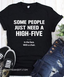 Some people just need a high five in the face with a chair shirt