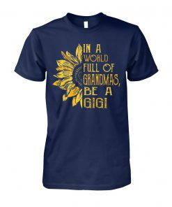 Sunflower in a world full of grandmas be a gigi unisex cotton tee