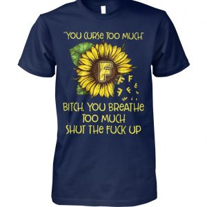 Sunflower you curse too much bitch you breathe too much shut the fuck up unisex cotton tee