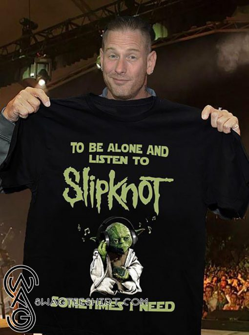 Yoda sometimes I need to be alone and listen to slip-knot shirt