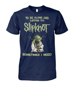 Yoda sometimes I need to be alone and listen to slip-knot unisex cotton tee