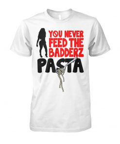 You never feed the badderz pasta unisex cotton tee