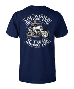 You would be loud too if I was riding you unisex cotton tee