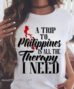 A trip to philippines all the therapy I need shirt