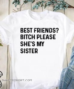 Best friend bitch please she is my sister shirt