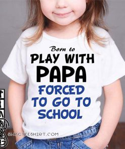 Born to play with papa forced to go to school shirt