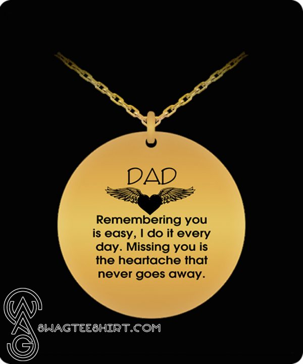 Dad remembering you is easy I do it every day missing you is the heartache necklace