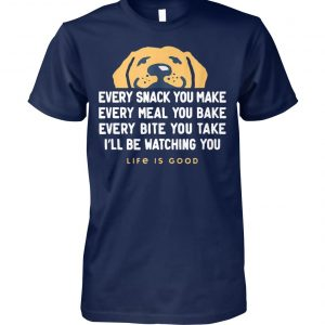 Dog every snack you make I'll be watching you life is good unisex cotton tee