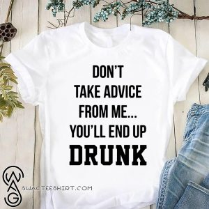 Don't take advice from me you'll end up drunk shirt