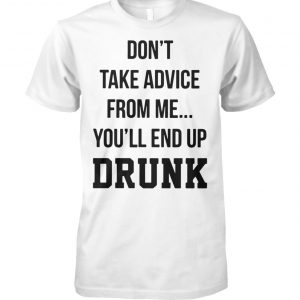 Don't take advice from me you'll end up drunk unisex cotton tee