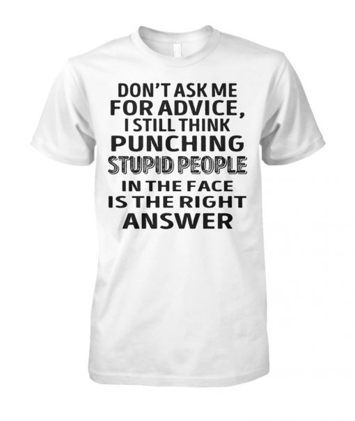 Don't ask me for advice I still think punching stupid people in the face is the right answer unisex cotton tee
