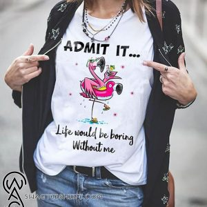 Flamingo admit it life would be boring without me shirt