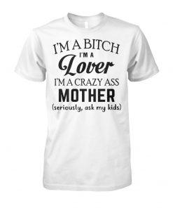 I'm a bitch I'm a lover I'm a crazy ass mother seriously ask my kids unisex cotton tee