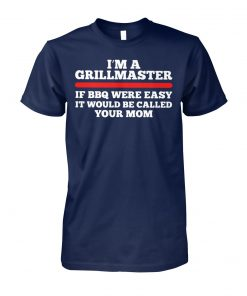 I'm a grillmaster if bbq were easy if would be called your mom unisex cotton tee