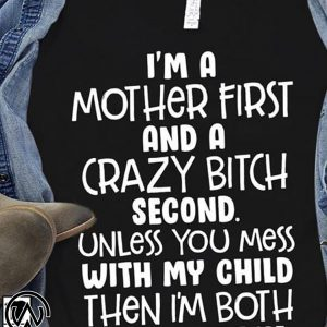 I'm a mother first and a crazy bitch second unless you mess with my child shirt