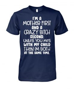 I'm a mother first and a crazy bitch second unless you mess with my child unisex cotton tee