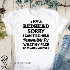 I am a redhead sorry I can't be held responsible for what my face shirt