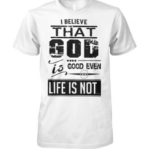I believe that God is good even when life is not unisex cotton tee