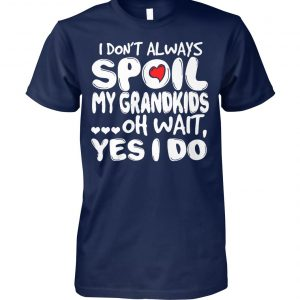 I don't always spoil my grandkids oh wait yes I do unisex cotton tee