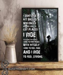 I don't ride my bike to win races nor do I ride to get places I ride to escape this world poster