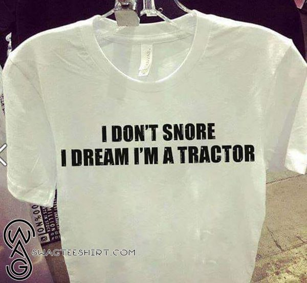 I don't snore I dream I'm a tractor shirt