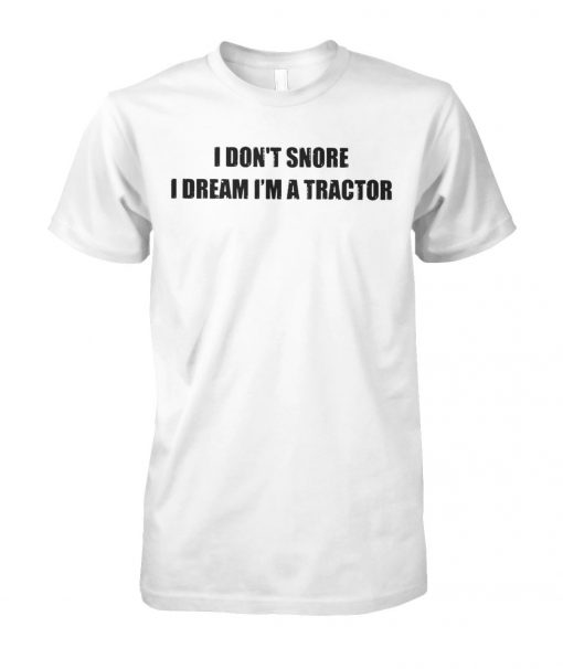 I don't snore I dream I'm a tractor unisex cotton tee