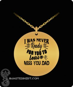 I was never ready for you to leave miss you dad necklace