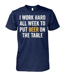 I work hard all week to put beer on the table unisex cotton tee