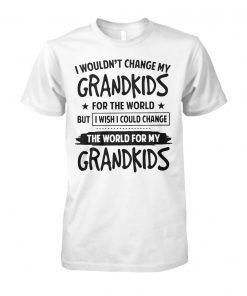 I wouldn't change my grandkids for the world but I wish I could change the world for my grandkids unisex cotton tee
